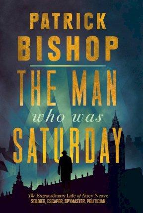 Patrick Bishop | Man Who Was Saturday | 9780008309084 | Daunt Books