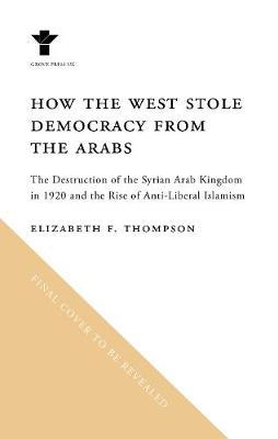 Elizabeth F Thompson | How the West Stole Democracy from the Arabs | 9781611856392 | Daunt Books