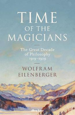 Wolfram Eilenberger | Time of the Magicians: The Invention of Modern Thought