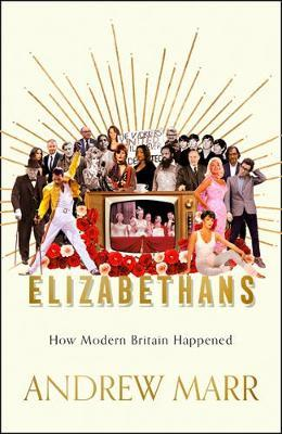Elizabethans How Modern Britain Was Forged