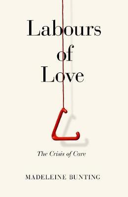 Madeleine Bunting | Labours of Love: The Crisis of Care | 9781783783793 | Daunt Books