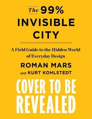 The 99% Invisible City: A Field Guide To The Hidden World of Every Day Design