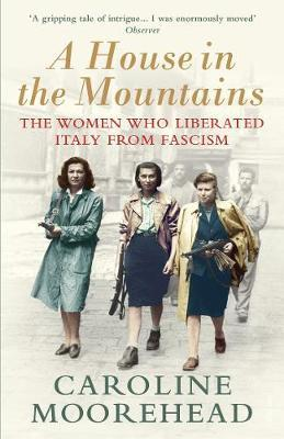 Caroline Moorehead | A House in the Mountains: The Women Who Liberated Italy from Fascism | 9781784705077 | Daunt Books