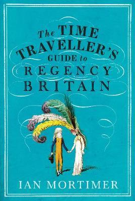 Ian Mortimer | The Time Traveller's Guide to Regency Britain | 9781847924568 | Daunt Books