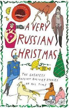 A Very Russian Christmas: The Greatest Russian Holiday Stories of All Time