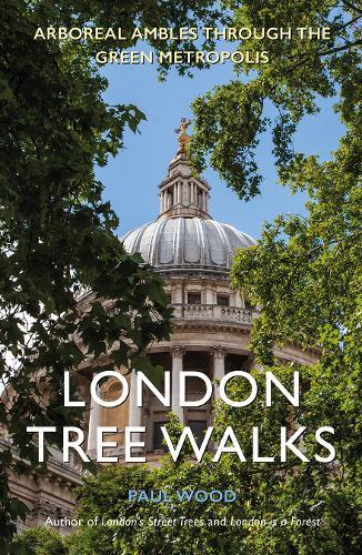 London Tree Walks: Arboreal Ambles Around the Green Metropolis