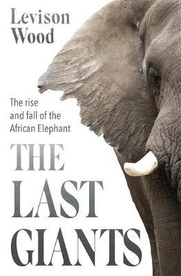 Levison Wood | The Last Giants - the Rise and Fall of the African Elephant | 9781529381160 | Daunt Books