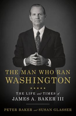 Peter Baker | The Man Who Ran Washington: The Life and Times of James A Baker III | 9780385540551 | Daunt Books