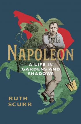 Ruth Scurr | Napoleon: A Life in Gardens and Shadows | 9781784741006 | Daunt Books