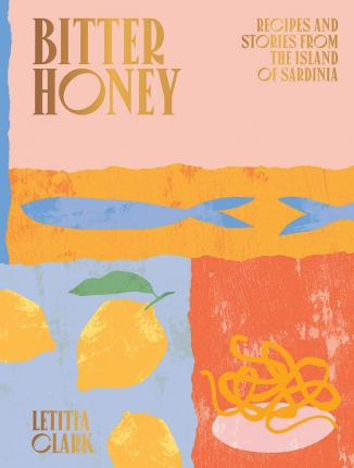 Bitter Honey: Stories and Recipes From The Island of Sardinia