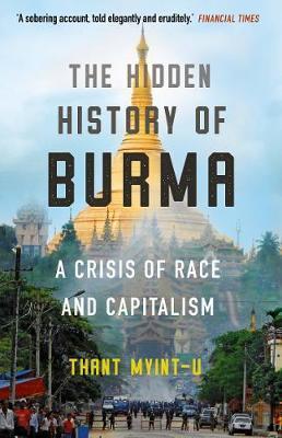 Thant Myint-U | The Hidden History of Burma: A Crisis of Race and Capitalism | 9781786497901 | Daunt Books