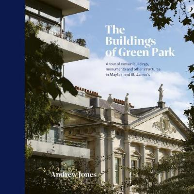 The Buildings of Green Park: A Tour of the Mounments and Other Structures In Mayfair and St James's