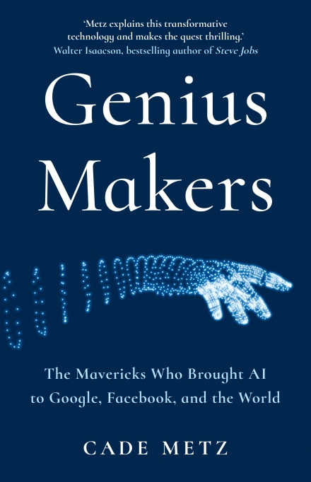 The Genius Makers: The Mavericks Who Brought Ai To Google, Facebook and The World