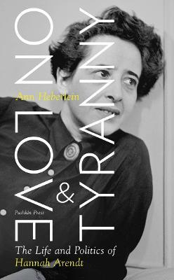 Ann Heberlein   On Love and Tyranny: The Life and Politics of Hannah Arendt   9781782276098   Daunt Books