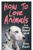 Henry Mance | How to Love Animals in a Human-Shaped World | 9781787332089 | Daunt Books