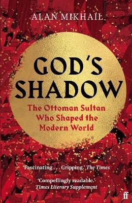 God's Shadow: The Ottoman Sultan Who Shaped The World