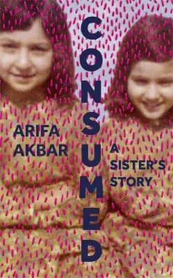 Arifa Akbar | Consumed: A Sister's Story | 9781529347524 | Daunt Books