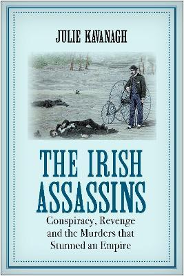 The Irish Assassins: Conspiracy, Revenge and The Murders That Stunned An Empire
