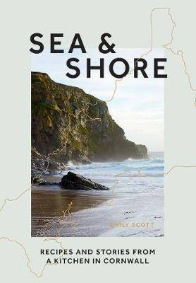 Sea and Shore: Recipes and Stories From A Kitchen In Cornwall