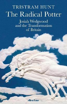 The Radical Potter: Josiah Wedgwood and The Transformation of Britain