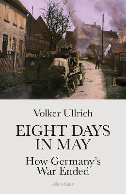 Eight Days In May: How Germany's War Ended