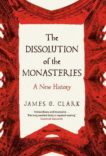 James Clark | The Dissolution of the Monasteries: A New History | 9780300115727 | Daunt Books