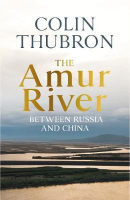 Colin Thubron | The Amur River | 9781784742874 | Daunt Books