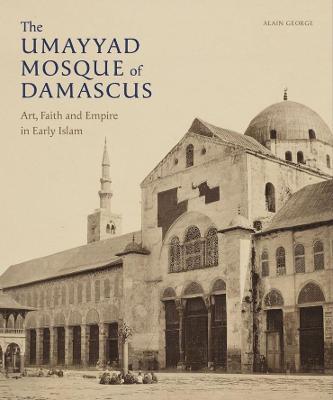 The Umayyad Mosque of Damascus: Art, Faith and Empire In Early Islam